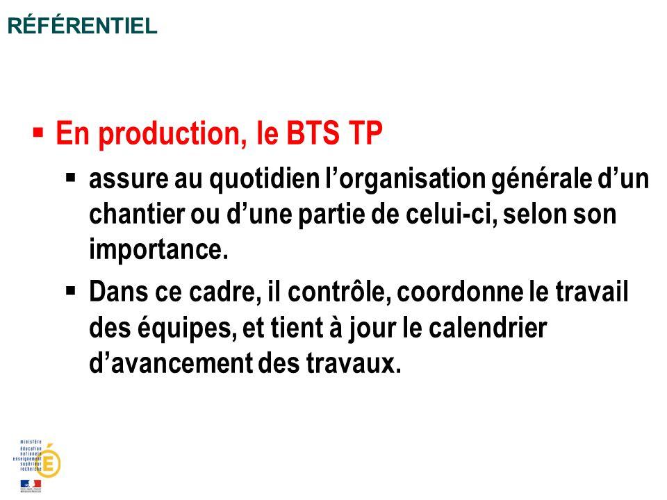 Référentiel En production, le BTS TP. assure au quotidien l'organisation générale d'un chantier ou d'une partie de celui-ci, selon son importance.