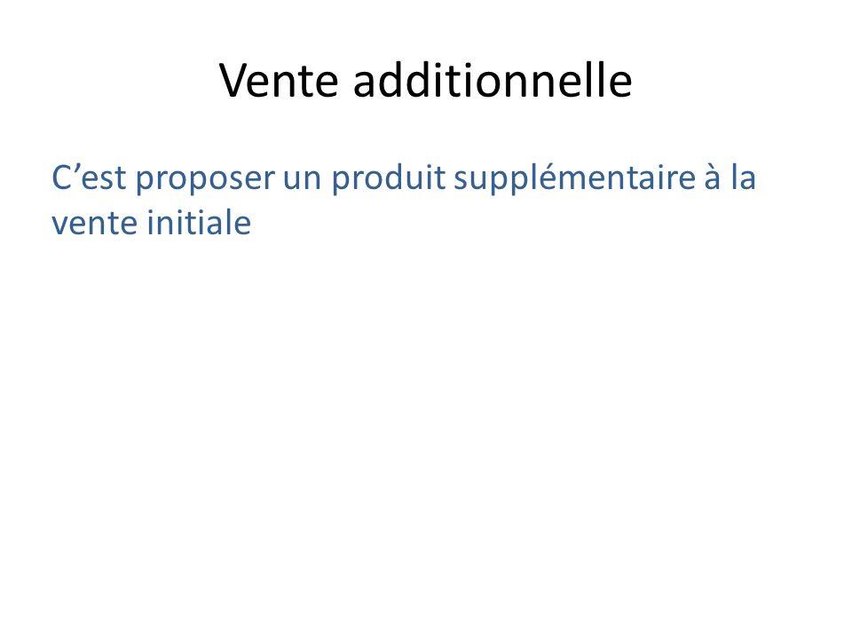Vente additionnelle C'est proposer un produit supplémentaire à la vente initiale