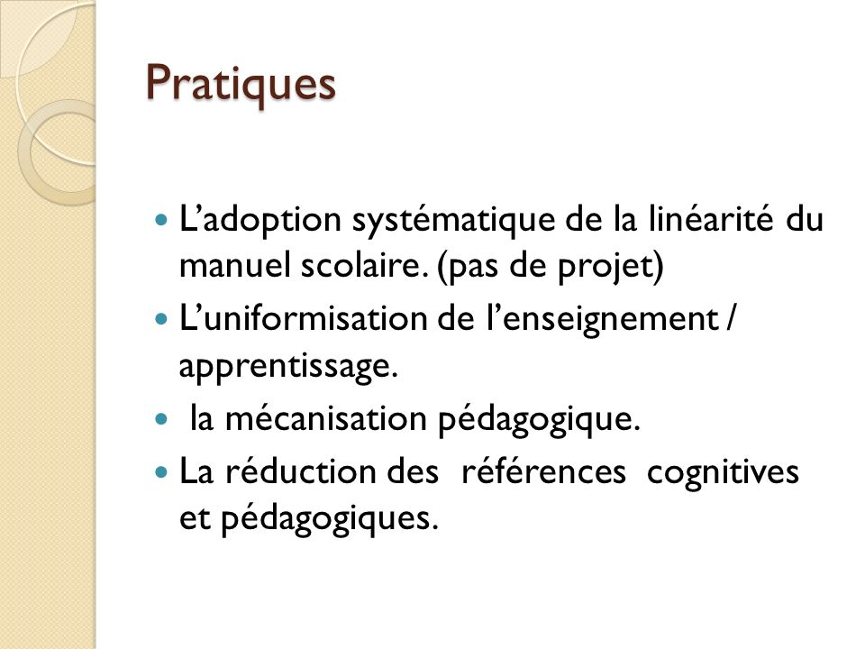 Pratiques L'adoption systématique de la linéarité du manuel scolaire. (pas de projet) L'uniformisation de l'enseignement / apprentissage.