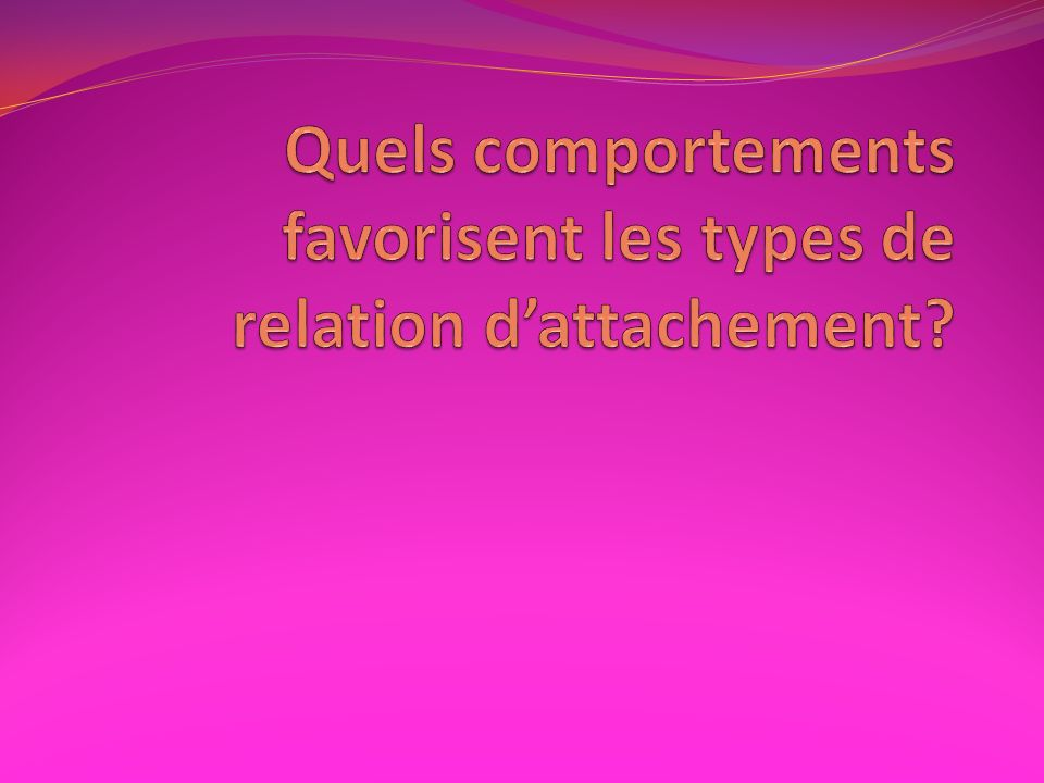 Quels comportements favorisent les types de relation d'attachement