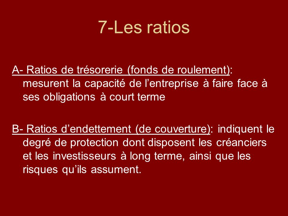 7-Les ratios A- Ratios de trésorerie (fonds de roulement): mesurent la capacité de l'entreprise à faire face à ses obligations à court terme.