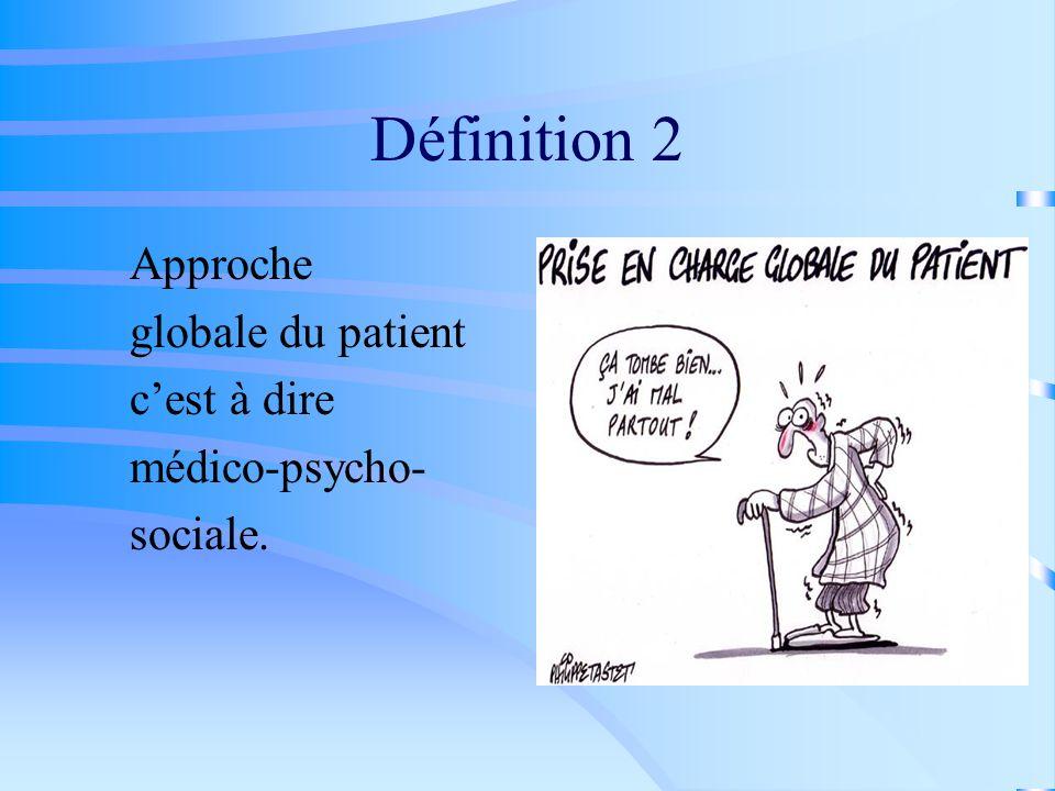 Définition 2 Approche globale du patient c'est à dire médico-psycho-