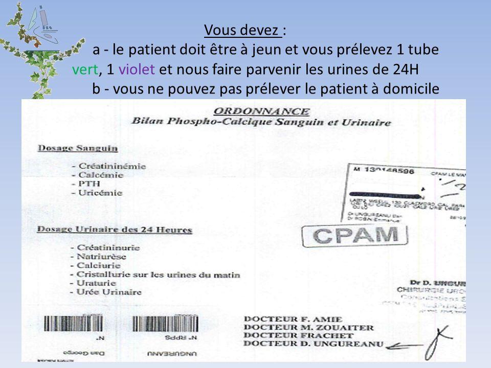 Vous devez : a - le patient doit être à jeun et vous prélevez 1 tube vert, 1 violet et nous faire parvenir les urines de 24H b - vous ne pouvez pas prélever le patient à domicile