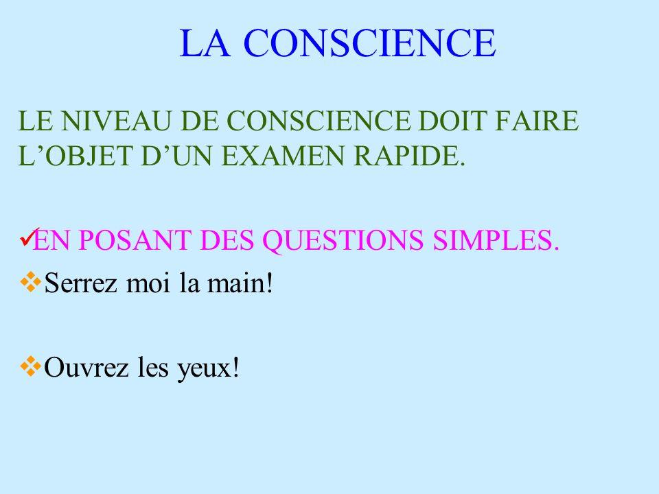 LA CONSCIENCE LE NIVEAU DE CONSCIENCE DOIT FAIRE L'OBJET D'UN EXAMEN RAPIDE. EN POSANT DES QUESTIONS SIMPLES.