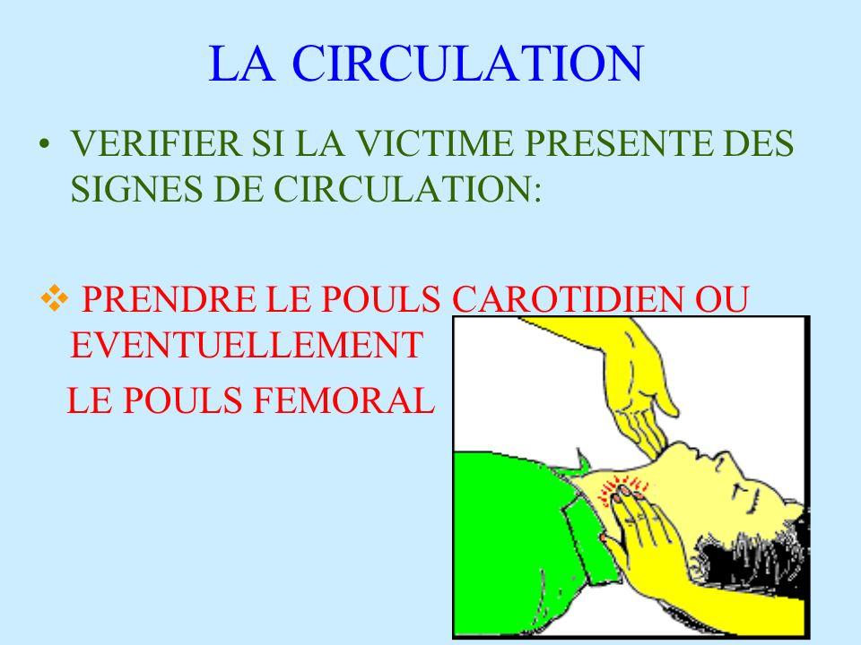LA CIRCULATION VERIFIER SI LA VICTIME PRESENTE DES SIGNES DE CIRCULATION: PRENDRE LE POULS CAROTIDIEN OU EVENTUELLEMENT.