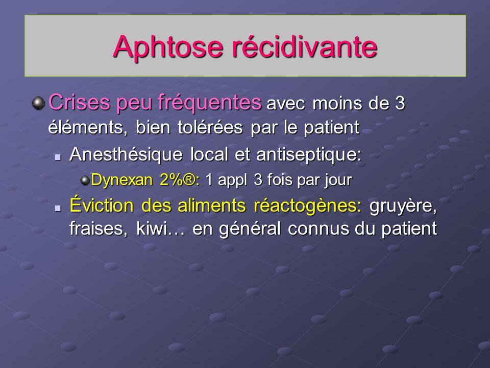Aphtose récidivante Crises peu fréquentes avec moins de 3 éléments, bien tolérées par le patient. Anesthésique local et antiseptique: