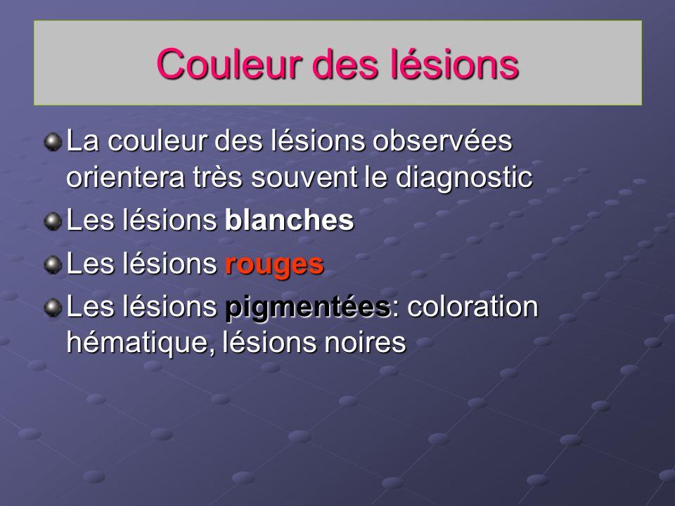 Couleur des lésions La couleur des lésions observées orientera très souvent le diagnostic. Les lésions blanches.