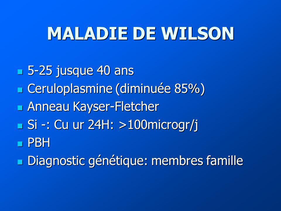 MALADIE DE WILSON 5-25 jusque 40 ans Ceruloplasmine (diminuée 85%)