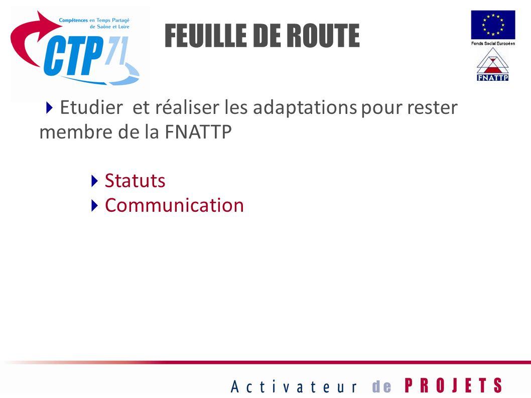 FEUILLE DE ROUTE Etudier et réaliser les adaptations pour rester membre de la FNATTP. Statuts. Communication.