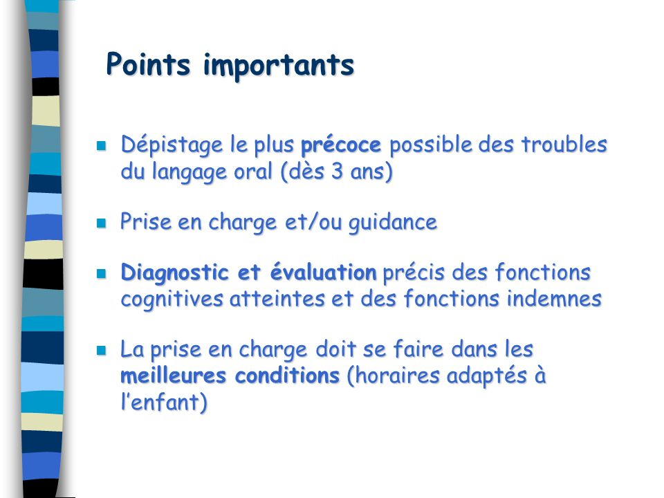 Points importants Dépistage le plus précoce possible des troubles du langage oral (dès 3 ans) Prise en charge et/ou guidance.