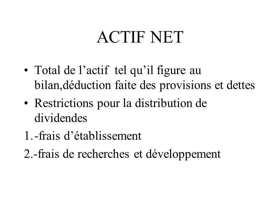 ACTIF NET Total de l'actif tel qu'il figure au bilan,déduction faite des provisions et dettes. Restrictions pour la distribution de dividendes.