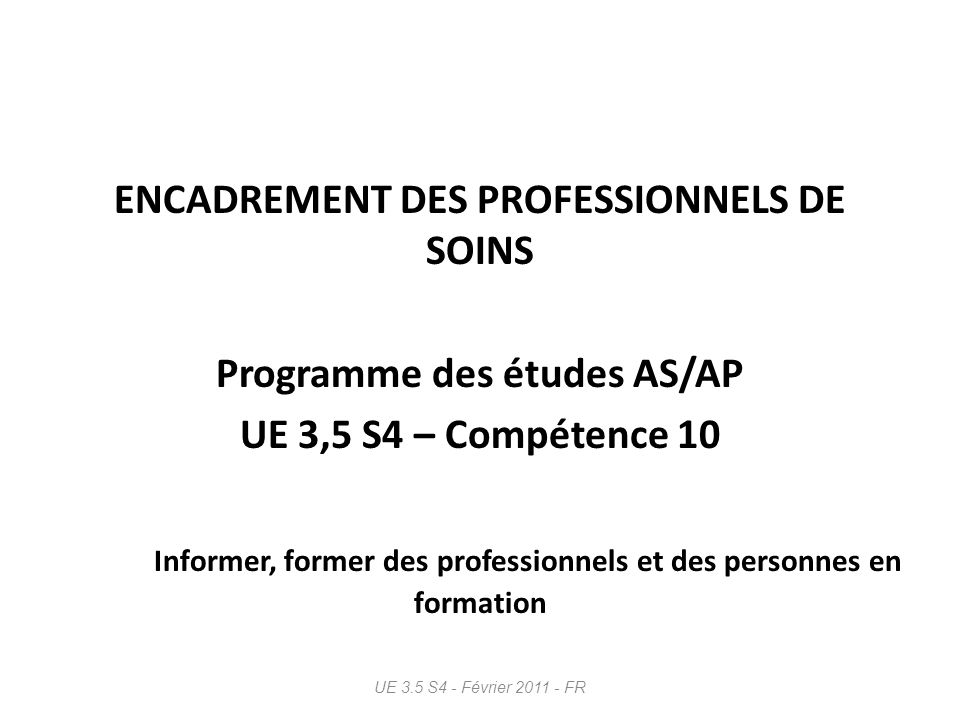 ENCADREMENT DES PROFESSIONNELS DE SOINS Programme des études AS/AP UE 3,5 S4 – Compétence 10 Informer, former des professionnels et des personnes en formation