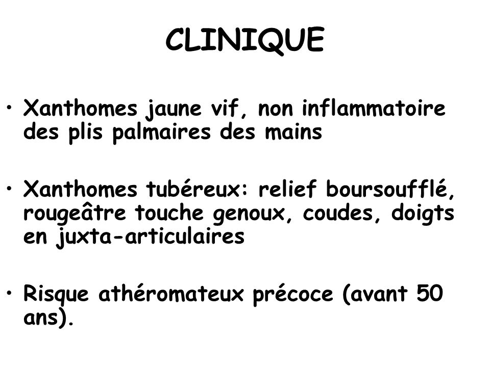 CLINIQUE Xanthomes jaune vif, non inflammatoire des plis palmaires des mains.