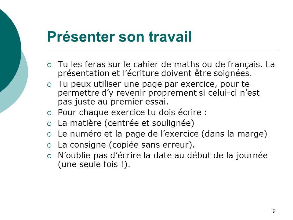 Présenter son travail Tu les feras sur le cahier de maths ou de français. La présentation et l'écriture doivent être soignées.