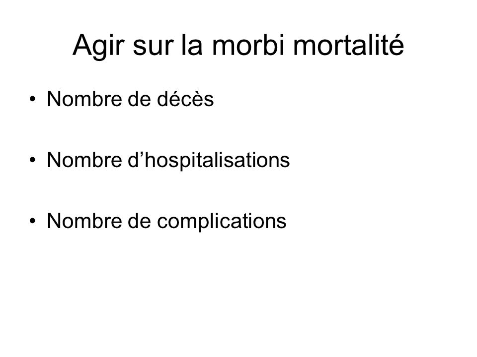 Agir sur la morbi mortalité