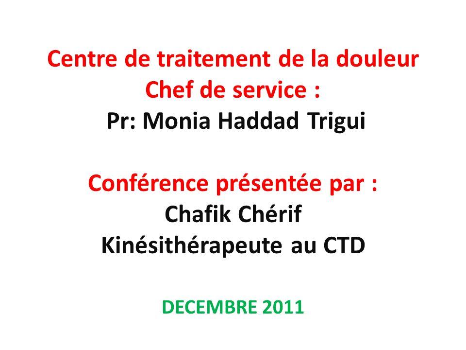 Centre de traitement de la douleur Chef de service : Pr: Monia Haddad Trigui Conférence présentée par : Chafik Chérif Kinésithérapeute au CTD