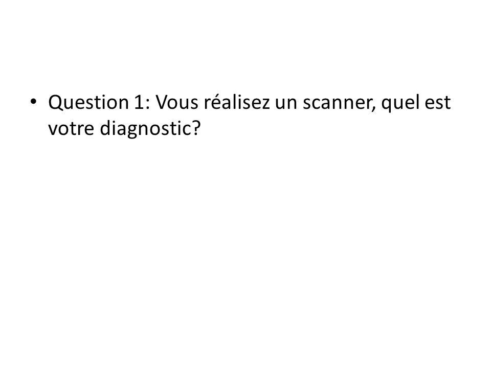 Question 1: Vous réalisez un scanner, quel est votre diagnostic