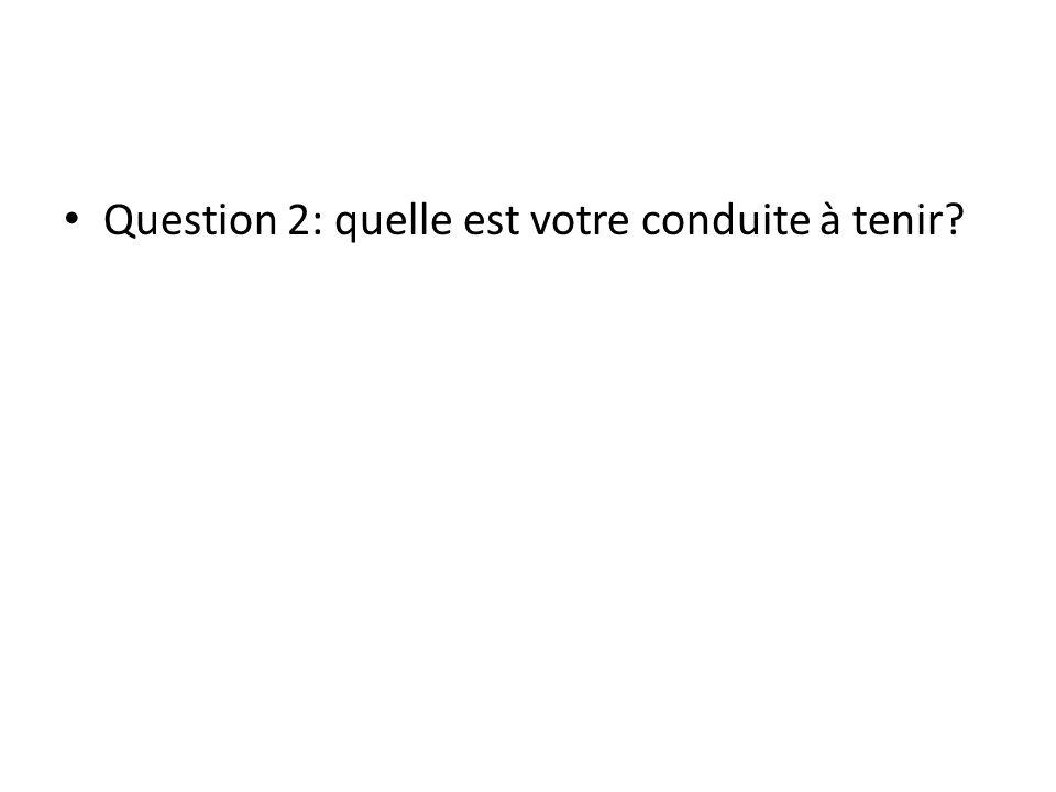 Question 2: quelle est votre conduite à tenir