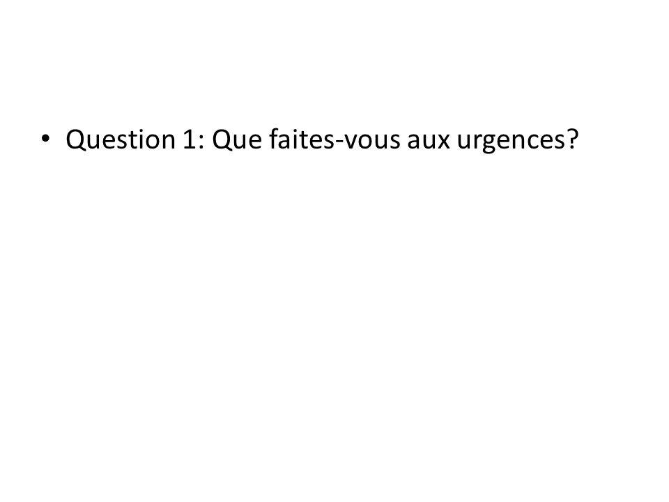 Question 1: Que faites-vous aux urgences
