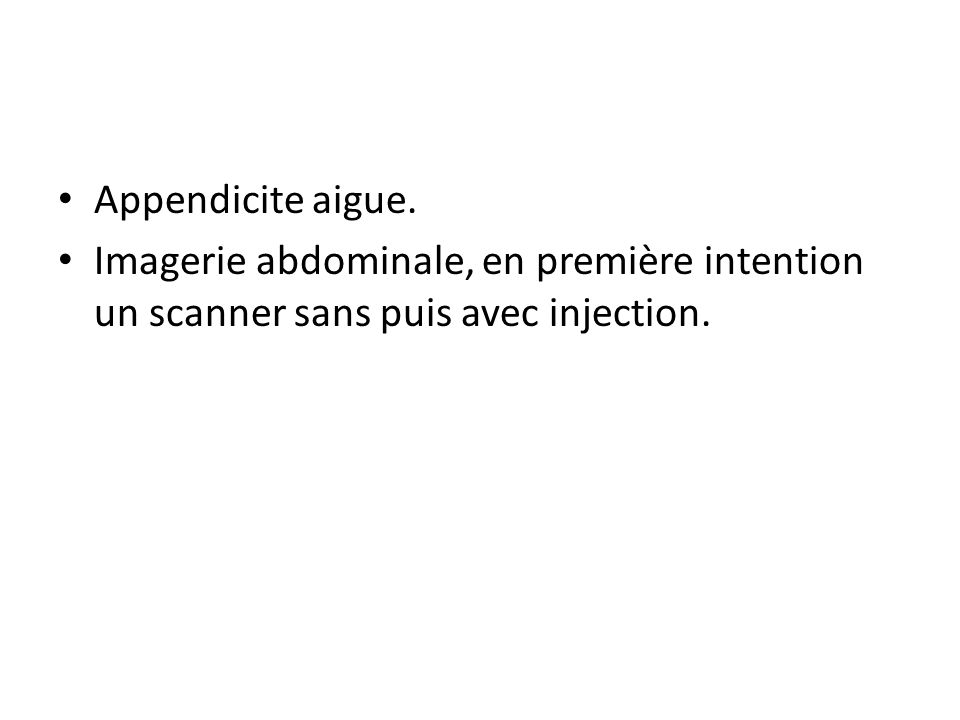 Appendicite aigue. Imagerie abdominale, en première intention un scanner sans puis avec injection.