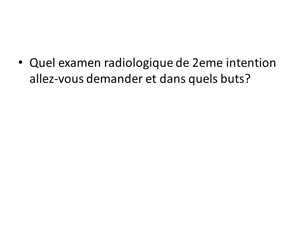 Quel examen radiologique de 2eme intention allez-vous demander et dans quels buts