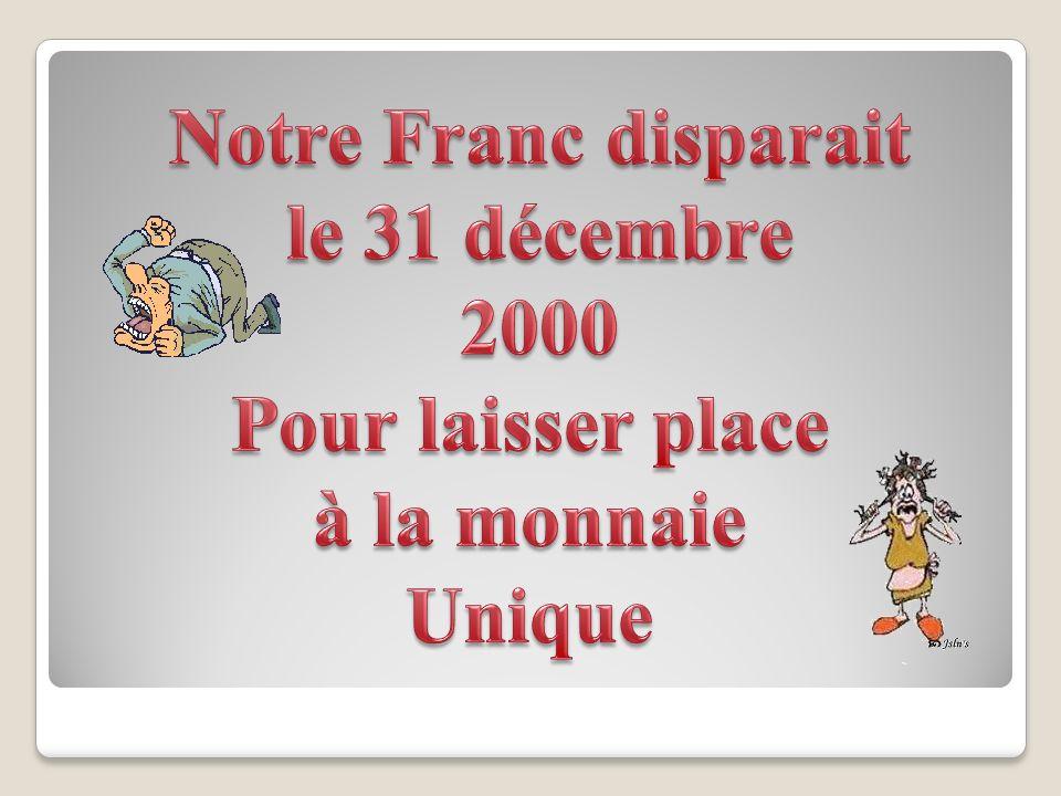 Notre Franc disparait le 31 décembre 2000 Pour laisser place à la monnaie Unique