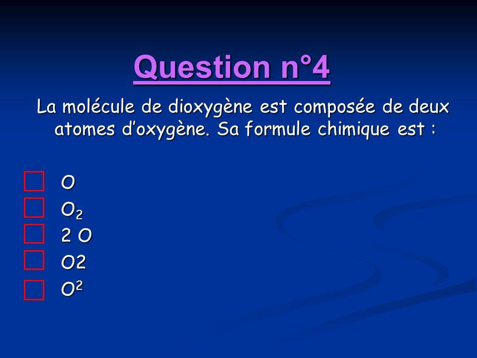 Question n°4 La molécule de dioxygène est composée de deux atomes d'oxygène. Sa formule chimique est :