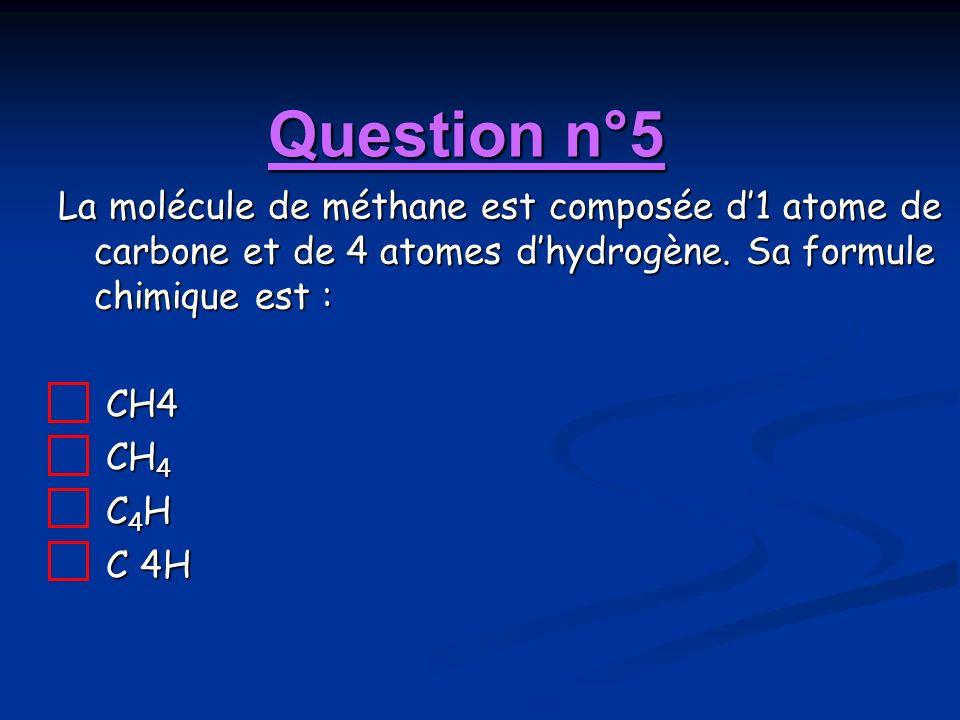 Question n°5 La molécule de méthane est composée d'1 atome de carbone et de 4 atomes d'hydrogène. Sa formule chimique est :