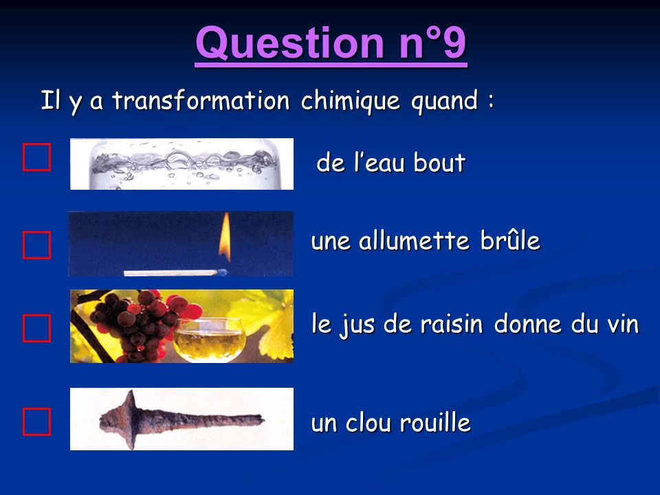 Question n°9 Il y a transformation chimique quand : de l'eau bout