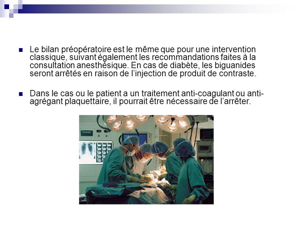 Le bilan préopératoire est le même que pour une intervention classique, suivant également les recommandations faites à la consultation anesthésique. En cas de diabète, les biguanides seront arrêtés en raison de l'injection de produit de contraste.