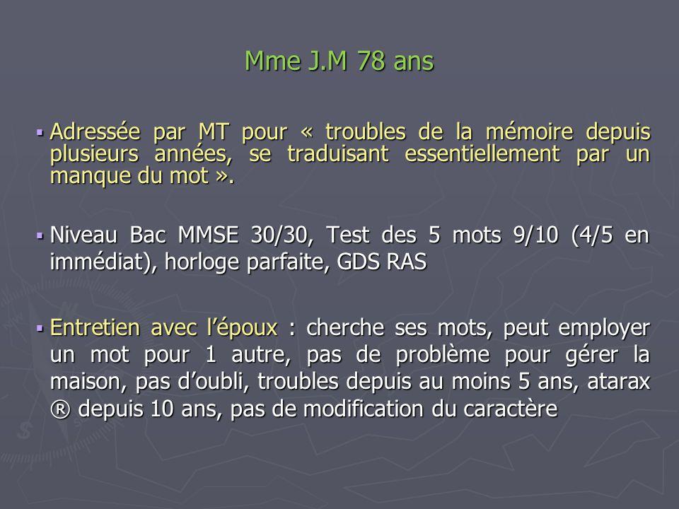 Mme J.M 78 ans Adressée par MT pour « troubles de la mémoire depuis plusieurs années, se traduisant essentiellement par un manque du mot ».