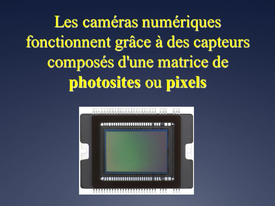 Les caméras numériques fonctionnent grâce à des capteurs composés d une matrice de photosites ou pixels