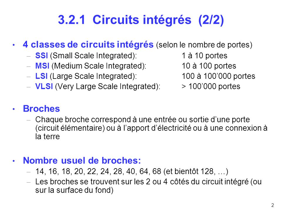 3.2.1 Circuits intégrés (2/2) 4 classes de circuits intégrés (selon le nombre de portes) SSI (Small Scale Integrated): 1 à 10 portes.