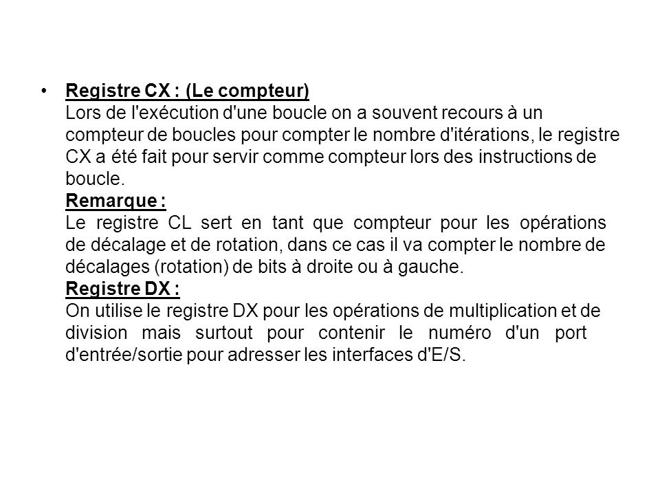 Registre CX : (Le compteur) Lors de l exécution d une boucle on a souvent recours à un compteur de boucles pour compter le nombre d itérations, le registre CX a été fait pour servir comme compteur lors des instructions de boucle.