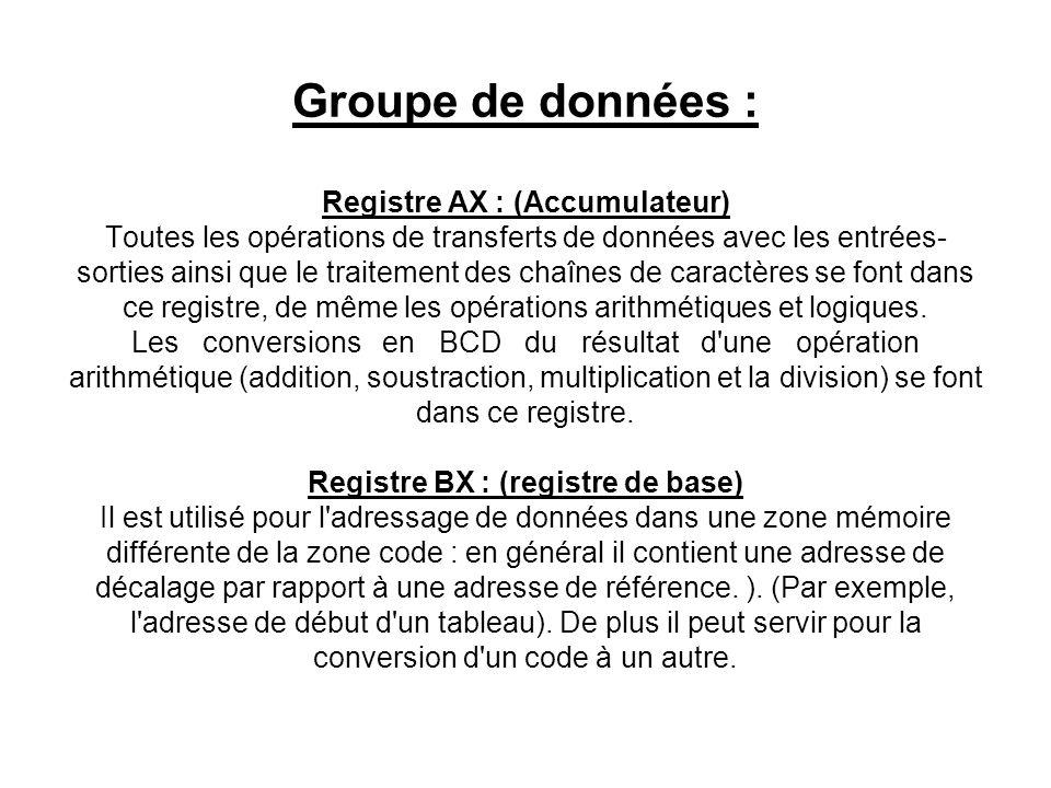 Groupe de données : Registre AX : (Accumulateur) Toutes les opérations de transferts de données avec les entrées-sorties ainsi que le traitement des chaînes de caractères se font dans ce registre, de même les opérations arithmétiques et logiques.
