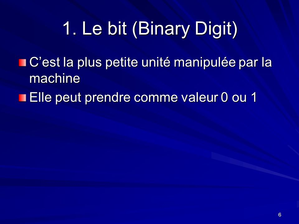 1. Le bit (Binary Digit) C'est la plus petite unité manipulée par la machine.