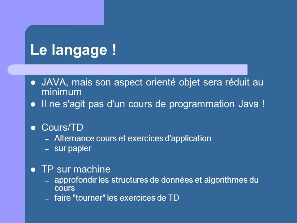 Le langage ! JAVA, mais son aspect orienté objet sera réduit au minimum. Il ne s agit pas d un cours de programmation Java !