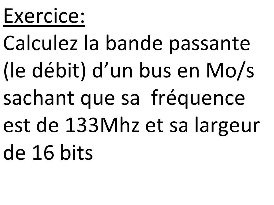 Exercice: Calculez la bande passante (le débit) d'un bus en Mo/s sachant que sa fréquence est de 133Mhz et sa largeur de 16 bits.