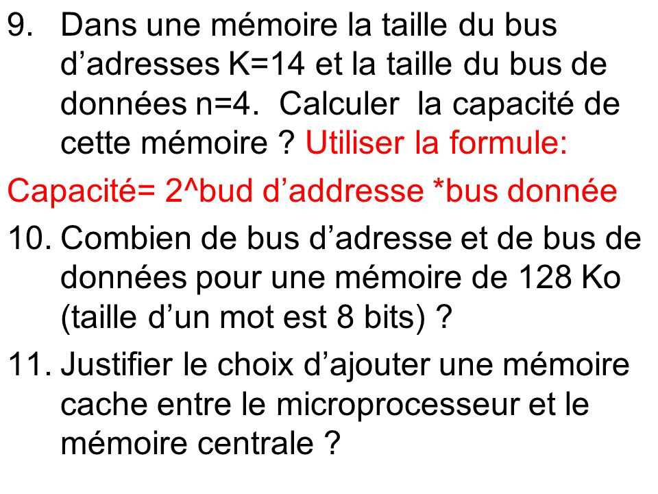 Dans une mémoire la taille du bus d'adresses K=14 et la taille du bus de données n=4. Calculer la capacité de cette mémoire Utiliser la formule: