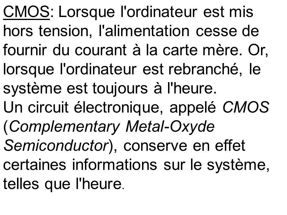 CMOS: Lorsque l ordinateur est mis hors tension, l alimentation cesse de fournir du courant à la carte mère. Or, lorsque l ordinateur est rebranché, le système est toujours à l heure.
