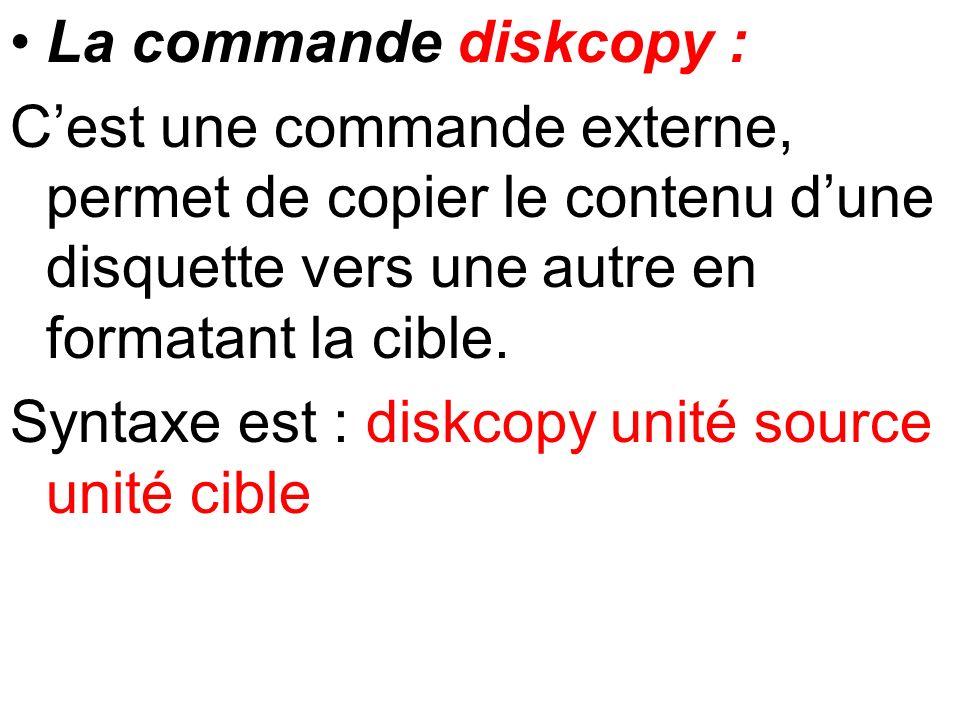 La commande diskcopy : C'est une commande externe, permet de copier le contenu d'une disquette vers une autre en formatant la cible.