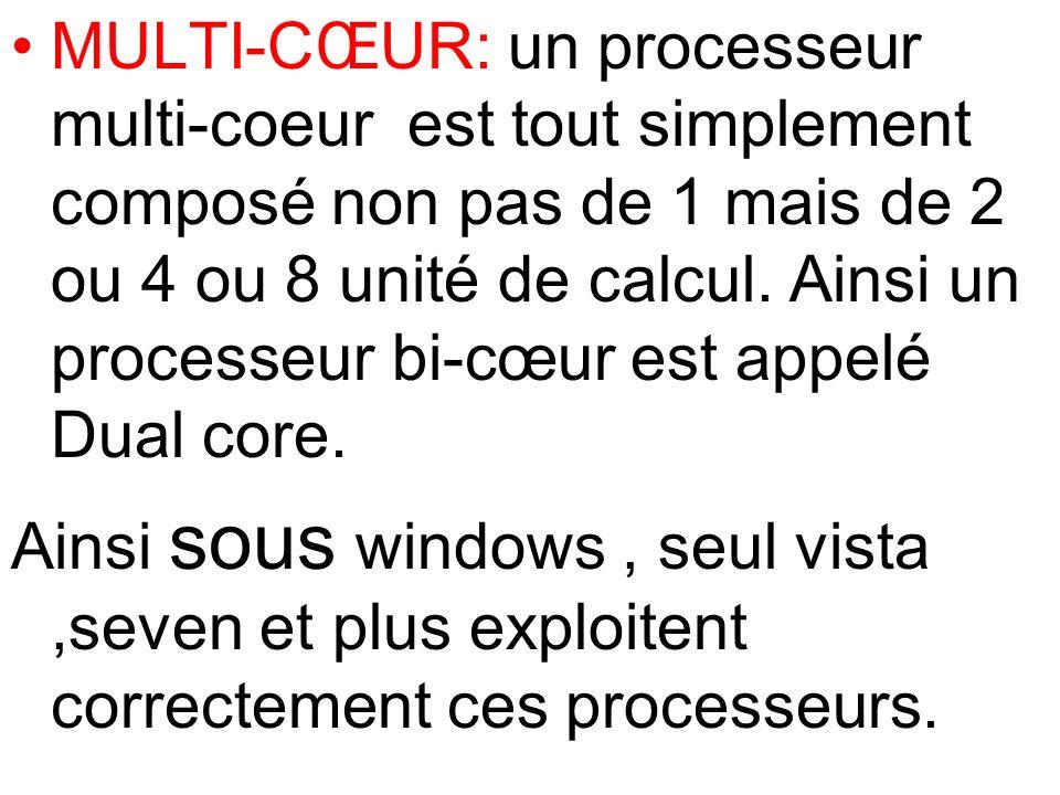 MULTI-CŒUR: un processeur multi-coeur est tout simplement composé non pas de 1 mais de 2 ou 4 ou 8 unité de calcul. Ainsi un processeur bi-cœur est appelé Dual core.