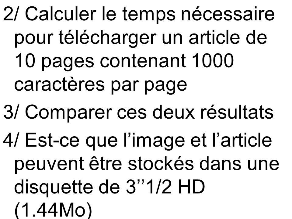 2/ Calculer le temps nécessaire pour télécharger un article de 10 pages contenant 1000 caractères par page 3/ Comparer ces deux résultats 4/ Est-ce que l'image et l'article peuvent être stockés dans une disquette de 3''1/2 HD (1.44Mo)