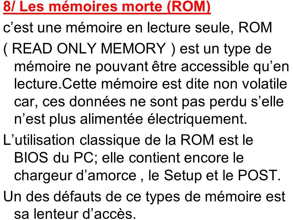 8/ Les mémoires morte (ROM) c'est une mémoire en lecture seule, ROM ( READ ONLY MEMORY ) est un type de mémoire ne pouvant être accessible qu'en lecture.Cette mémoire est dite non volatile car, ces données ne sont pas perdu s'elle n'est plus alimentée électriquement.