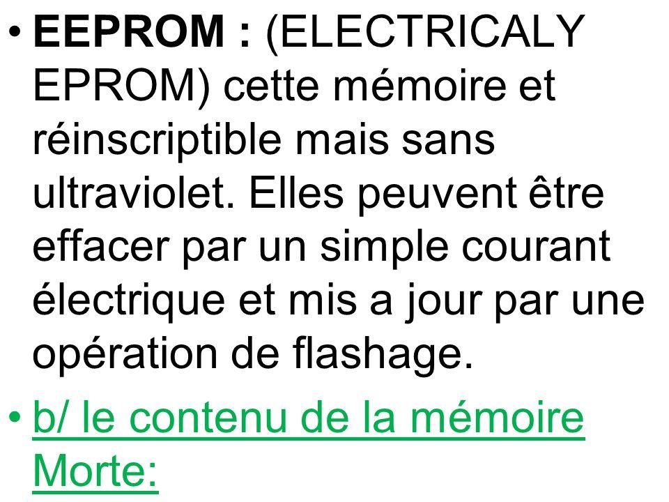 EEPROM : (ELECTRICALY EPROM) cette mémoire et réinscriptible mais sans ultraviolet. Elles peuvent être effacer par un simple courant électrique et mis a jour par une opération de flashage.