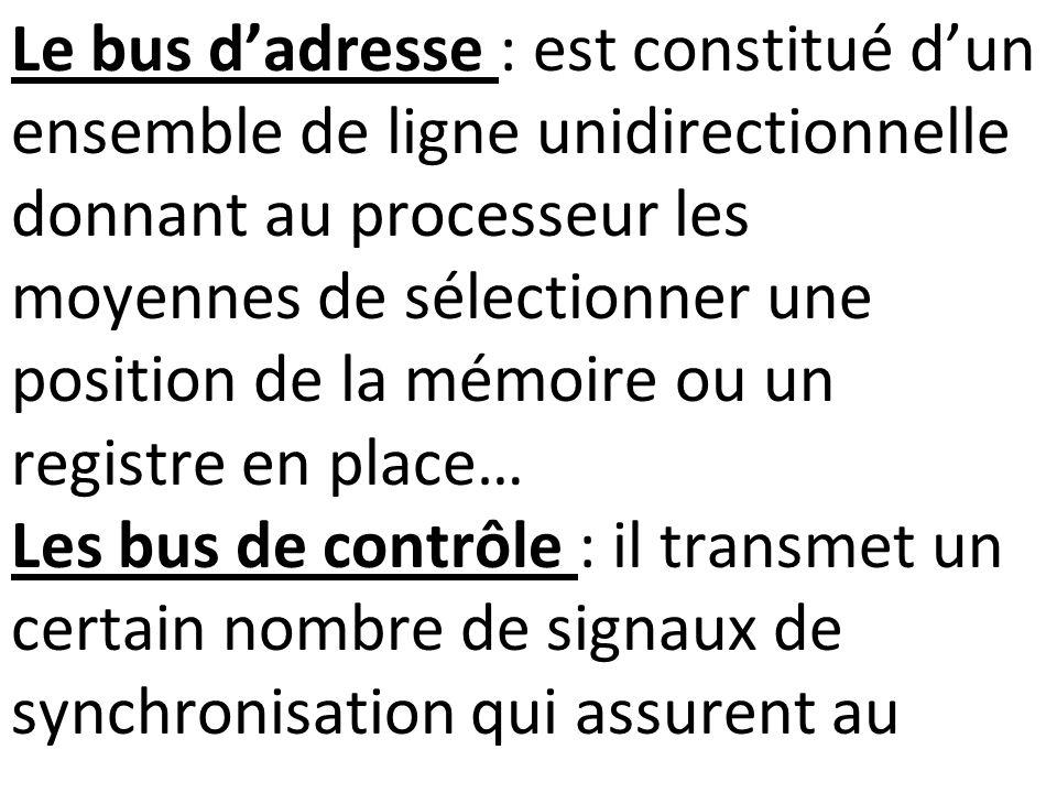 Le bus d'adresse : est constitué d'un ensemble de ligne unidirectionnelle donnant au processeur les moyennes de sélectionner une position de la mémoire ou un registre en place… Les bus de contrôle : il transmet un certain nombre de signaux de synchronisation qui assurent au