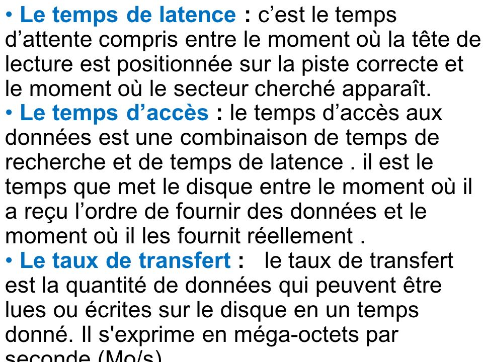 Le temps de latence : c'est le temps d'attente compris entre le moment où la tête de lecture est positionnée sur la piste correcte et le moment où le secteur cherché apparaît.