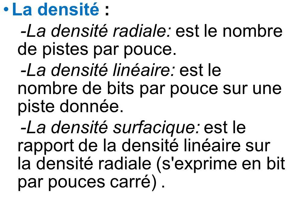 La densité : -La densité radiale: est le nombre de pistes par pouce. -La densité linéaire: est le nombre de bits par pouce sur une piste donnée.