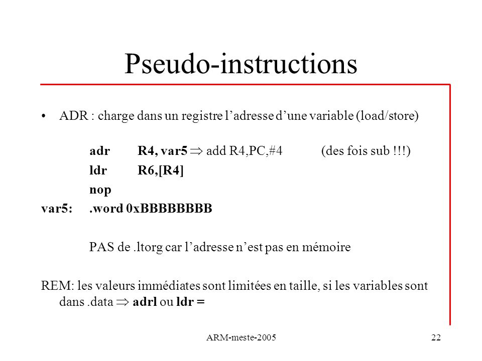 Pseudo-instructions ADR : charge dans un registre l'adresse d'une variable (load/store) adr R4, var5  add R4,PC,#4 (des fois sub !!!)