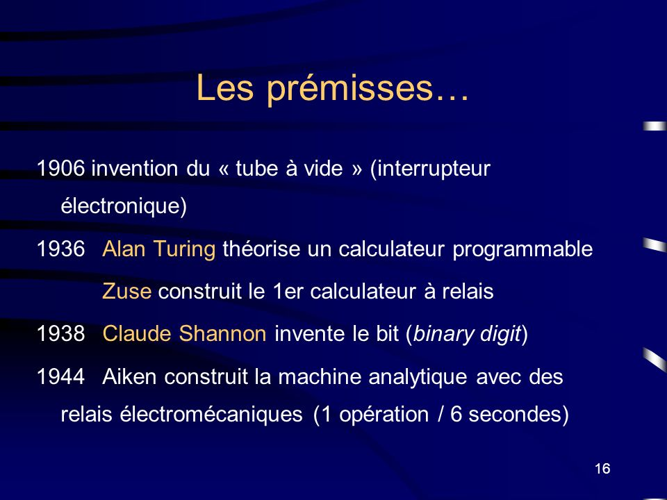 Les prémisses… 1906 invention du « tube à vide » (interrupteur électronique) 1936 Alan Turing théorise un calculateur programmable.